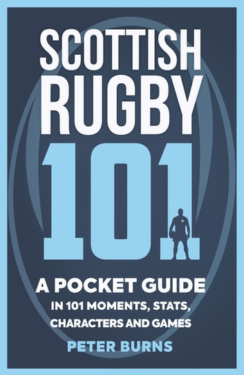 Scottish Rugby 101 - A Pocket Guide in 101 Moments, Stats, Characters and Games eBook by Peter Burns