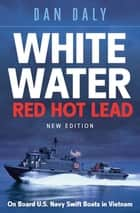 White Water Red Hot Lead - On Board U.S. Navy Swift Boats in Vietnam ebook by