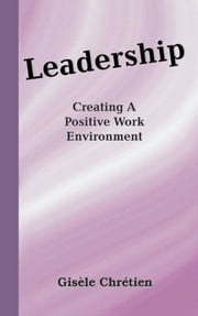 Leadership - Creating A Positive Work Environment ebook by Gisèle Chrétien