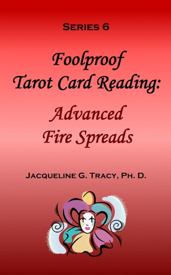 Foolproof Tarot Card Reading: Advanced Fire Speads - Series 6 eBook by Jacqueline Tracy