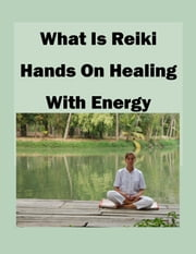 What is Reiki Hands on Healing With Energy - A Guide to Self-Healing and Spiritual Cleansing Through Reiki Training ebook by Theresa Carver