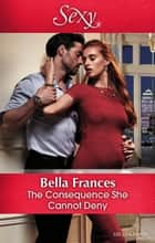 The Consequence She Cannot Deny ebook by Bella Frances