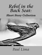 Rebel in the Back Seat - … a short story collection ebook by Paul Lima