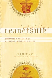 Intuitive Leadership (ēmersion: Emergent Village resources for communities of faith) - Embracing a Paradigm of Narrative, Metaphor, and Chaos ebook by Tim Keel