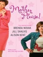 Mother, Please!: What a Girl Wants\The Road Home\Upstairs, Downstairs ebook by Brenda Novak,Jill Shalvis,Alison Kent