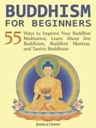 Buddhism for Beginners: 55 Ways to Improve Your Buddhist Meditation. Learn About Zen Buddhism, Buddhist Mantras, and Tantric Buddhism ebook by Jessica Green