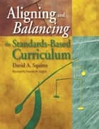 Aligning and Balancing the Standards-Based Curriculum ebook by David A. Squires