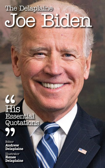 The Delaplaine JOE BIDEN - His Essential Quotations ebook by Andrew Delaplaine