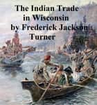 The Character and Influence of the Indian Trade in Wisconsin, a study of the trading post as an institution ebook by Frederick Jackson Turner