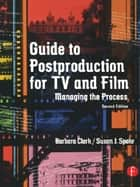 Guide to Postproduction for TV and Film - Managing the Process ebook by Barbara Clark, Susan Spohr
