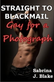 Gay for a Photograph - Straight to Blackmail, #1 ebook by Sabrina J. Blake