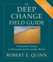 The Deep Change Field Guide - A Personal Course to Discovering the Leader Within ebook by Robert E. Quinn