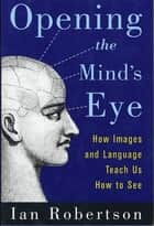 Opening the Mind's Eye - How Images and Language Teach Us How To See ebook by Ian Robertson