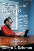 Inspirational Quotes for Everyday Living - Part 2 Evolution with Words ebook by Jazmyn S. Roberson