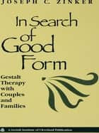 In Search of Good Form - Gestalt Therapy with Couples and Families ebook by Joseph C. Zinker