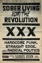 Sober Living for the Revolution: Hardcore Punk, Straight Edge, and Radical Politics ebook by Kuhn, Gabriel