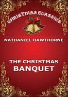 The Christmas Banquet ebook by Nathaniel Hawthorne