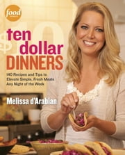 Ten Dollar Dinners - 140 Recipes & Tips to Elevate Simple, Fresh Meals Any Night of the Week ebook by Melissa d'Arabian,Raquel Pelzel