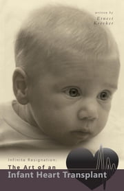 Infinite Resignation: The Art of an Infant Heart Transplant ebook by Ernest Kroeker, B.Sc., M.Sc., Ph.D.