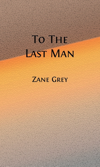 To The Last Man (Illustrated) ebook by Zane Grey