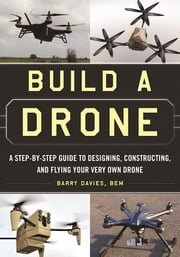 Build a Drone - A Step-by-Step Guide to Designing, Constructing, and Flying Your Very Own Drone ebook by Barry Davies