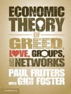 An Economic Theory of Greed, Love, Groups, and Networks ebook by Professor Paul Frijters,Dr Gigi Foster
