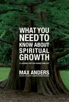 What You Need to Know About Spiritual Growth ebook by Max Anders