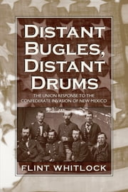 Distant Bugles, Distant Drums - The Union Response to the Confederate Invasion of New Mexico ebook by Flint Whitlock