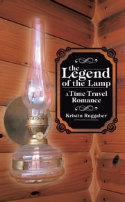The Legend of the Lamp - A Time Travel Romance ebook by Kristin Ruggaber