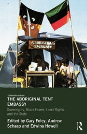 The Aboriginal Tent Embassy - Sovereignty, Black Power, Land Rights and the State ebook by Gary Foley,Andrew Schaap,Edwina Howell