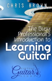 The Busy Professional's Introduction to Learning Guitar ebook by Chris Brown