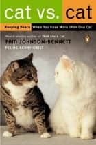 Cat vs. Cat - Keeping Peace When You Have More Than One Cat ebook by Pam Johnson-Bennett