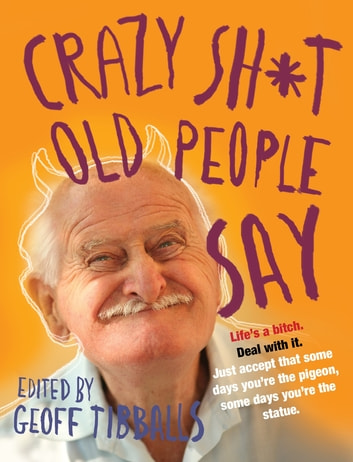 Crazy Sh*t Old People Say ebook by Geoff Tibballs
