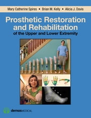 Prosthetic Restoration and Rehabilitation of the Upper and Lower Extremity ebook by Alicia Davis, MPA, CPO, FAAOP,Brian Kelly, DO,Mary Catherine Spires, PT, MD