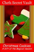 Christmas Cookies: A Gift of the Magical Season ebook by Chefs Secret Vault