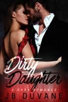 Dirty Daughter - A Dark Romance ebook by JB Duvane