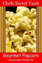 Gourmet Popcorn: Everyone's Favorite ebook by Chefs Secret Vault