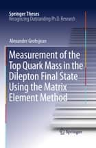 Measurement of the Top Quark Mass in the Dilepton Final State Using the Matrix Element Method ebook by Alexander Grohsjean