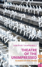 Theatre of the Unimpressed - In Search of Vital Drama ebook by Jordan Tannahill