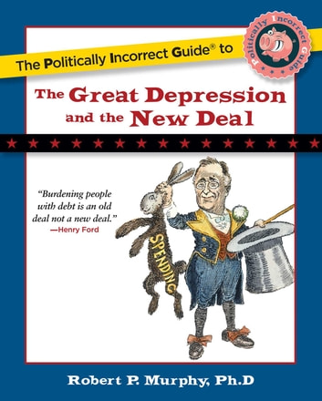 The Politically Incorrect Guide to the Great Depression and the New Deal ebook by Ph.D. Robert P. Murphy