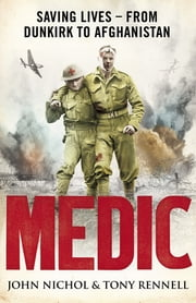 Medic - Saving Lives - From Dunkirk to Afghanistan ebook by John Nichol,Tony Rennell,Eleo Gordon