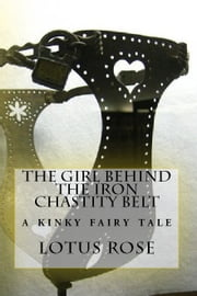 The Girl Behind the Iron Chastity Belt: A Short Story ebook by Lotus Rose