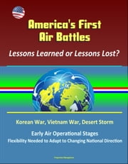 America's First Air Battles: Lessons Learned or Lessons Lost? Korean War, Vietnam War, Desert Storm, Early Air Operational Stages, Flexibility Needed to Adapt to Changing National Direction ebook by Progressive Management