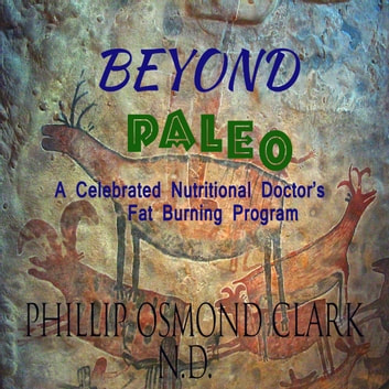 Beyond Paleo - A Celebrated Nutritional Doctor's Fat Burning Program audiobook by phillip osmond clark