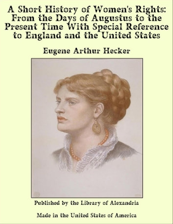 A Short History of Women's Rights: From the Days of Augustus to the Present Time With Special Reference to England and the United States ebook by Eugene Arthur Hecker