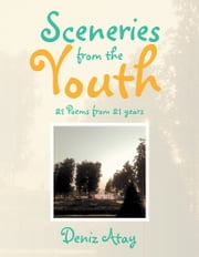 Sceneries from the Youth - 21 Poems from 21 years ebook by Deniz Atay