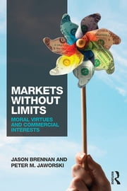 Markets without Limits - Moral Virtues and Commercial Interests ebook by Jason F. Brennan,Peter Jaworski