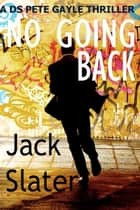 No Going Back (DS Peter Gayle thriller series Book 4) ebook by Jack Slater