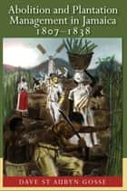 Abolition and Plantation Management in Jamaica 1807-1838 ebook by