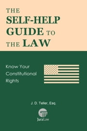The Self-Help Guide to the Law: Know Your Constitutional Rights - Guide for Non-Lawyers, #7 ebook by J. D. Teller, Esq.